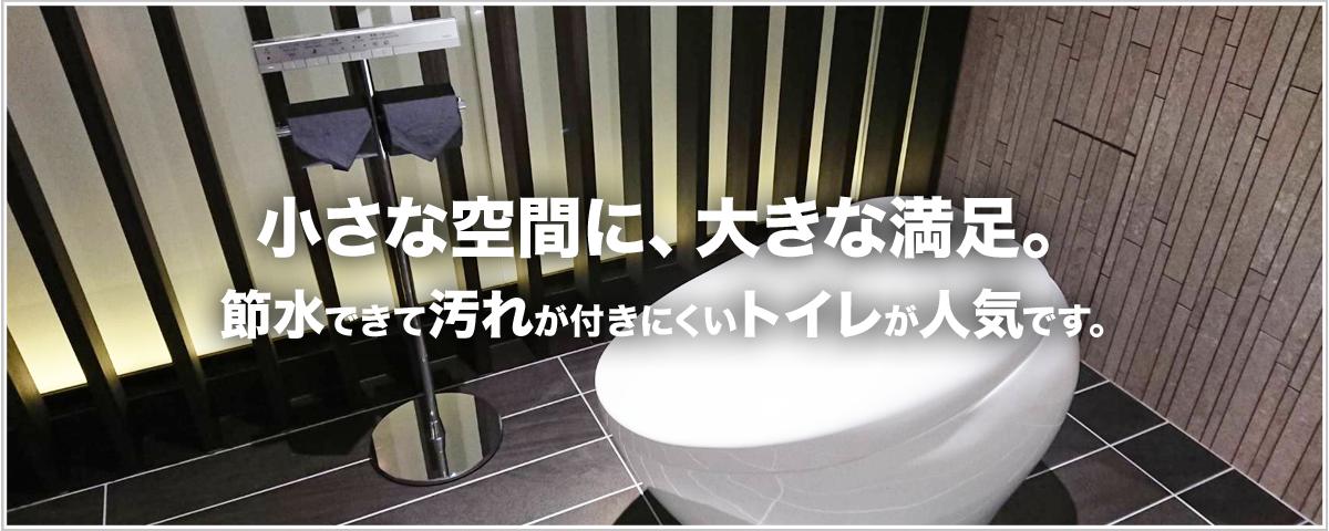 小さな空間に、大きな満足。 節水できて汚れが付きにくいトイレが人気です。